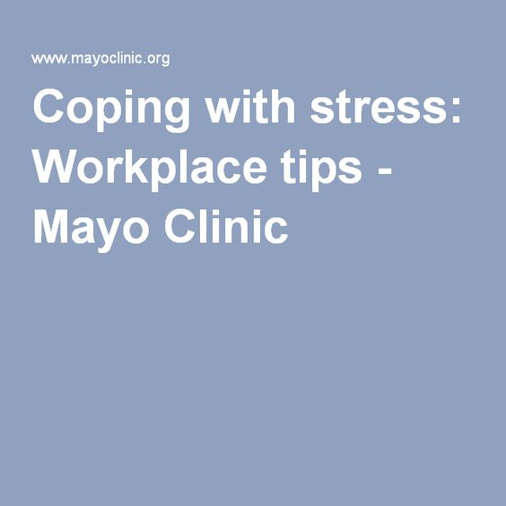 Coping with stress: Workplace tips - Mayo Clinic