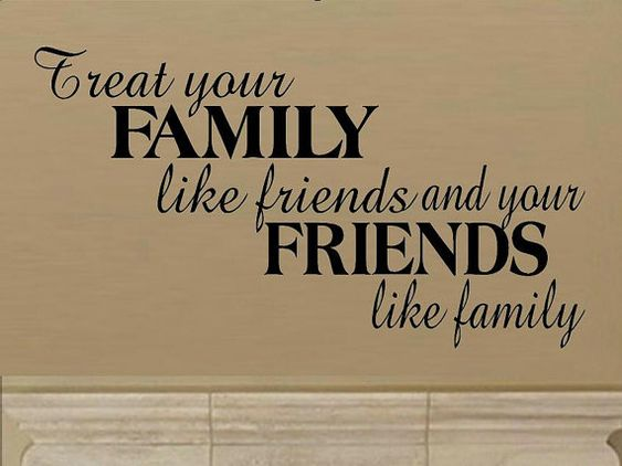 """""""Treat your family like friends and your friends like ...  """"Treat you..."""