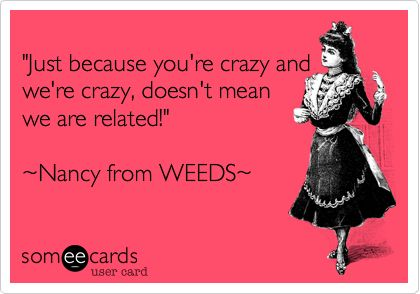 """One of my favorite quotes from the TV show """"Weeds"""""""