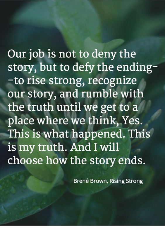 Our job is not to deny the story, but to defy the ending -- to rise strong, recognize our story, and rumble with the truth until we get to a place where we think, Yes. This is what happened. This is my truth. And I will choose how this story ends. Brene' Brown, Rising Strong: