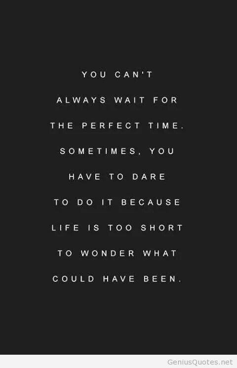 you can't always wait for the perfect time. sometimes. you have to dare to do it because life is too short to wonder what: