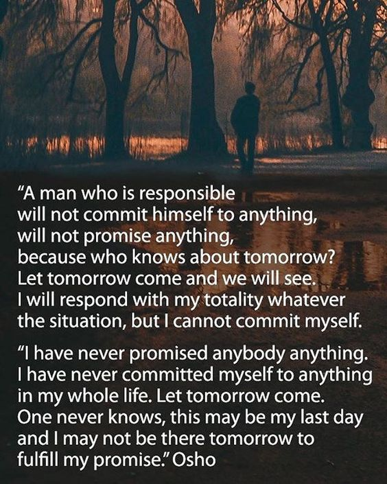 """A man who is responsible will not commit himself to anything, will not promise anything, because who knows about tomorrow?"" Osho From the…"
