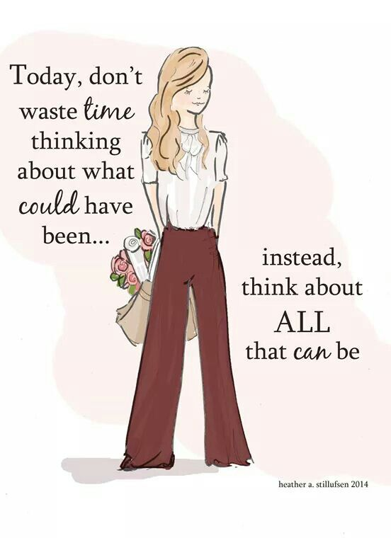 stop thinking about what could have been, instead think of all that can be