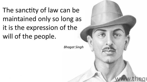 The sanctity of law can be maintained only so long as it is the expression of the will of the people.- Bhagat Singh