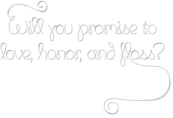 Will you promise to love, honor, and floss?