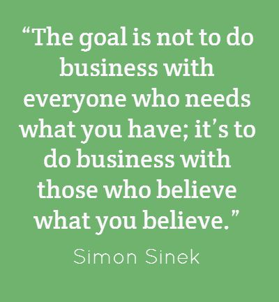 """""""The goal is not to do business with everyone who needs what you have; it's to do business with those who believe what you believe."""" Simon Sinek"""