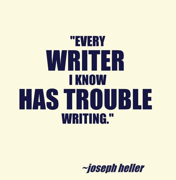 Every writer has trouble writing. Even you, my dear. (original quote by Joseph Heller):