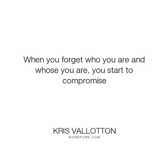 """Kris Vallotton - """"When you forget who you are and whose you are, you start to compromise"""". god, worth, value, purpose, compromise, god-loves-you, kris-vallotton, bethel-church, bethel-music"""