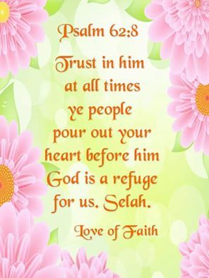 """Trust in him at all times; ye people, pour out your heart before him: God is a refuge for us. Selah."" Psalm 62:8 KJV:"