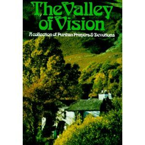 The Valley of Vision- A collection of Puritan prayers and devotions