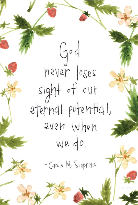 """God never loses sight of our eternal potential, even when we do."" —Carole M. Stephens:"