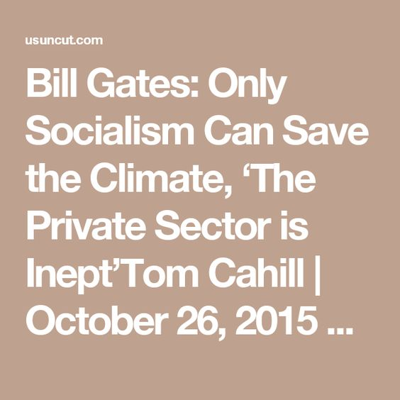 Bill Gates: Only Socialism Can Save the Climate, 'The Private Sector is Inept'Tom Cahill | October 26, 2015 Bill Gates explains why the climate crisis will not be solved by the free market.