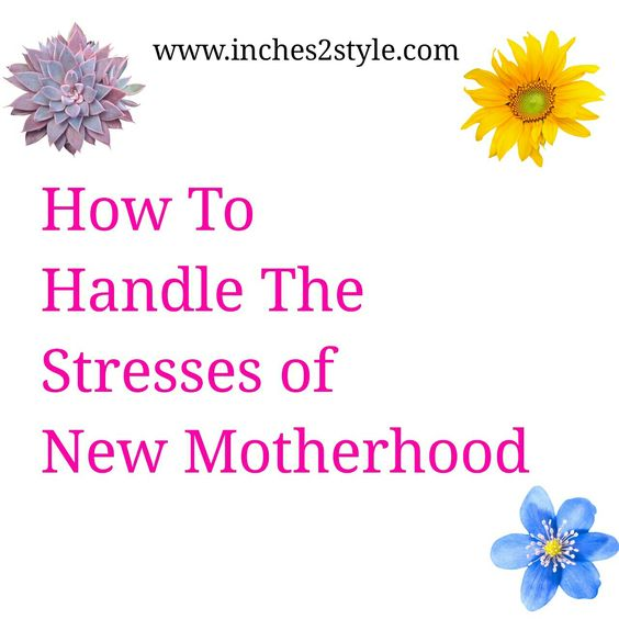 Motherhood | Handling the Stresses of New Motherhood