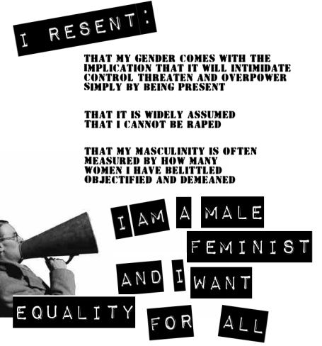 "To be filed under ""How Patriarchy Hurts Men Too""- ""I resent that my gender comes with the implications that it will intimidate, control, threaten and overpower simply by being present. That it is widely assumed that I cannot be raped. That my masculinity is often measured by how many women I have belittled, objectified, and demeaned. I am a male feminist and I want equality for all"" [click on this image to find another clip, which illustrates the way patriarchy is often a bad deal for men too]"