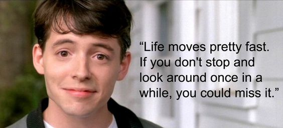 "Leave it to Ferris to offer up some words of wisdom. ""Life moves pretty fast. If you don't stop and look around once in a while, you could miss it."""