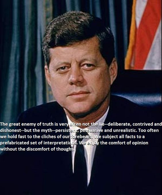 John Fitzgerald Kennedy - true, on so many levels.