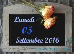 05 SETTEMBRE 2016 - Lunedì Compleanni, addii, storia e le notizie curiose: Almanacco completo in 1 clik sul blog ----> http://tucc-per-tucc.blogspot.it/2016/09/05-settembre-2016-lunedi.html