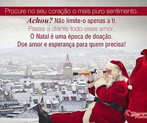 Procure no seu coração o mais puro sentimento. Achou? Não limite-o apenas a ti. Passe a diante todo esse amor. O Natal é uma época de doação. Doe amor e esperança para quem precisa!