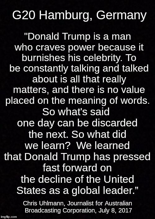 """Donald Trump is a man who craves power because it burnishes his celebrity. To be constantly talking and talked about is all that really matters, and there is no value placed on the meaning of words. So what's said one day can be discarded the next. So what did we learn? We learned that Donald Trump has pressed fast forward on the decline of the United States as a global leader."" Australian Reporter Chris Uhlmann on Trump at G-20 meeting, Hamburg, Germany"