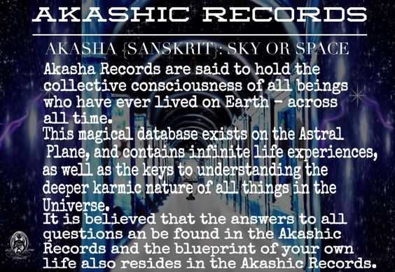 AKASHIC RECORDS AKASHA {SANSKRIT}: SKY OR SPACE. THe Akasha Records are said to hold the collective consciousness of all beings who have ever lived on Earth - across all time. This magical database exists on the Astral Plane, and contains infinite life experiences, as well as the keys to understanding the deeper karmic nature of all things in the Universe. It is believed that the answers to all questions an be found in the Akashic Records and the blueprint of your own life also resides in th...