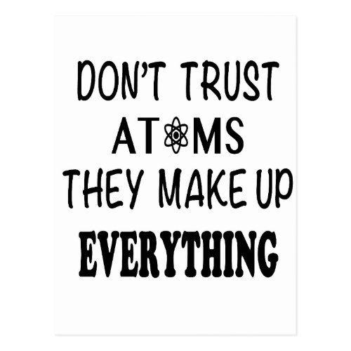 Don T Trust Atoms They Make Up Everything Postcard Zazzle Com Memes Quotes Dont Trust Funny Quotes