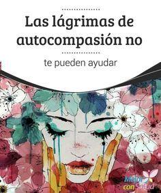 Las lágrimas de autocompasión no te pueden ayudar   Las lágrimas de autocompasión provocan que te encierres aún más en ti mismo, que te sientas una víctima de las circunstancias.