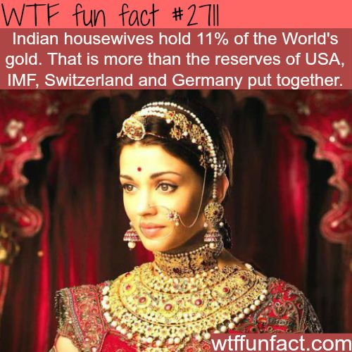 Indian Housewives hold 11% of the world's gold which is more than the reserves of USA, IMF, Switzerland and Germany put together