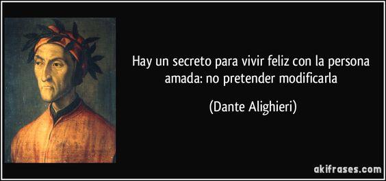Hay un secreto para vivir feliz con la persona amada: no pretender modificarla (Dante Alighieri):