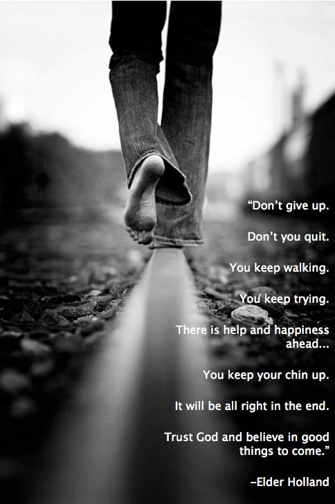 """""""Don't give up... . Don't you quit. You keep walking. You keep trying. There is help and happiness ahead... . You keep your chin up. It will be all right in the end. Trust God and believe in good things to come."""" — Jeffrey R. Holland """"An High Priest of Good Things to Come"""""""