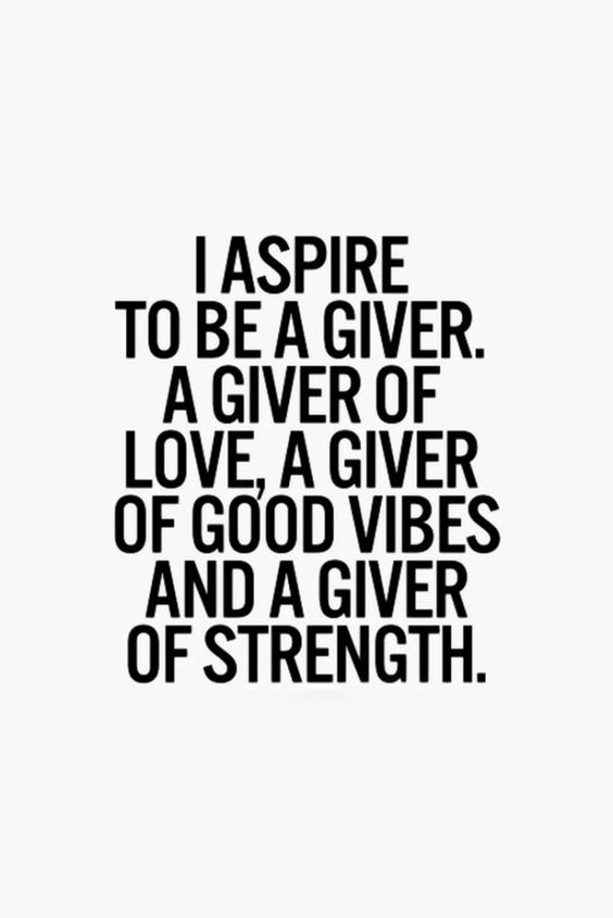 I aspire to be a giver. A giver of love, a giver of good vibes and a giver of strength.: