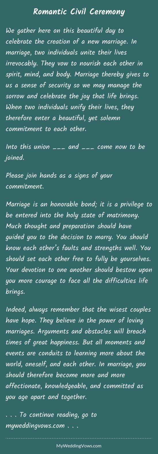 We gather here on this beautiful day to celebrate the creation of a new marriage. In marriage, two individuals unite their lives irrevocably. They vow to nourish each other in spirit, mind, and body. Marriage thereby gives to us a sense of security...