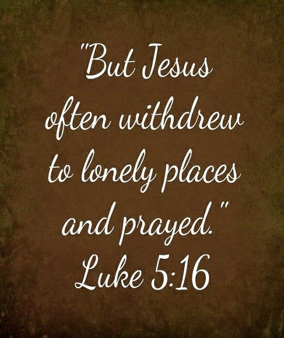 He withdrew from those around Him, He went to solitary places alone, and prayed to His Father. Often. We should likewise pattern our prayer lives accordingly.