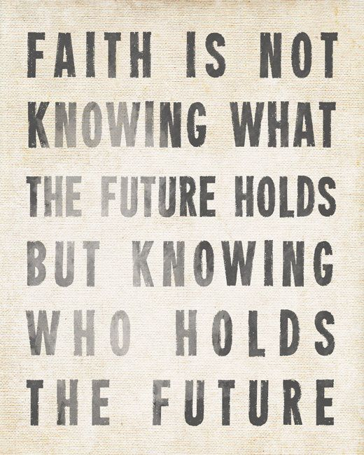 Faith Is Not Knowing What The Future Holds But by ...