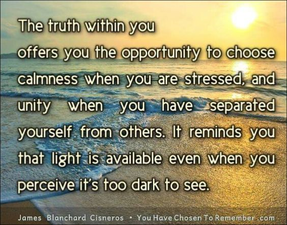 The truth within you offers you the opportunity to choose calmness .....