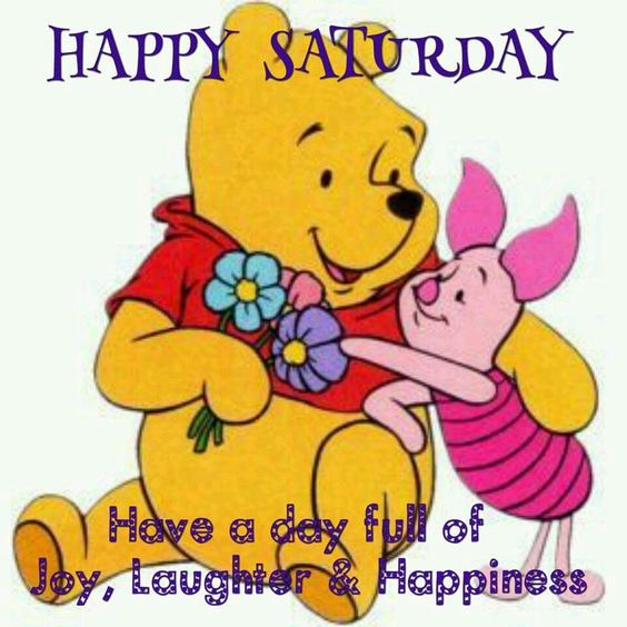 Happy Saturday!  Have a day full of joy, laughter, and happiness.   --Winnie the Pooh & Piglet: