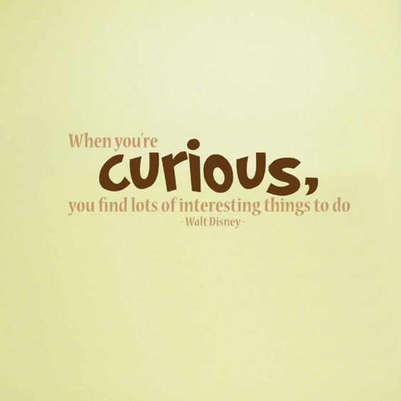 When you're curious, you find lots of interesting things to do. -Walt Disney