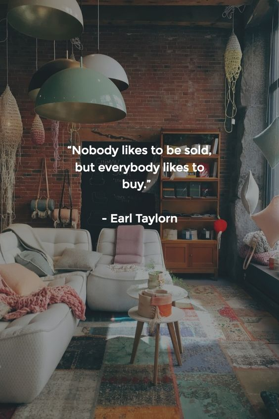 """[QUOTE] : """"Nobody likes to be sold, but everybody likes to buy."""" - Earl Taylorn"""