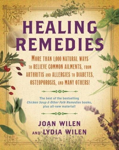 Healing Remedies: More Than 1,000 Ways to Relieve the Symptoms of Common Ailments, from Arthritis and All...