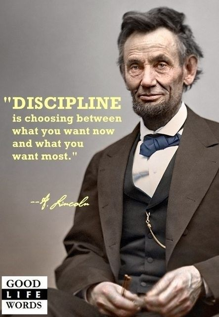 """""""Discipline is choosing between what you want now and what you want most."""" -Abraham Lincoln"""