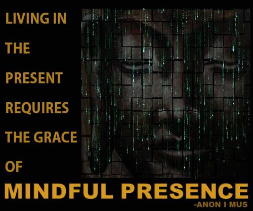 LIVING IN THE PRESENT REQUIRES THE GRACE OF MINDFUL PRESENCE. -ANON I MUS