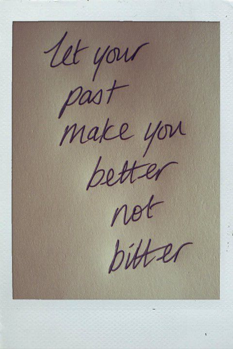 LET YOUR PAST MAKE YOU BETTER NOT BITTER !!! Words of wisdom U BETTER believe it