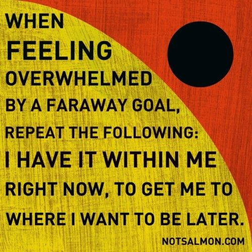 When feeling overwhelmed by a faraway goal, repeat the following: I have it within me right now, to get me where I want to be later.