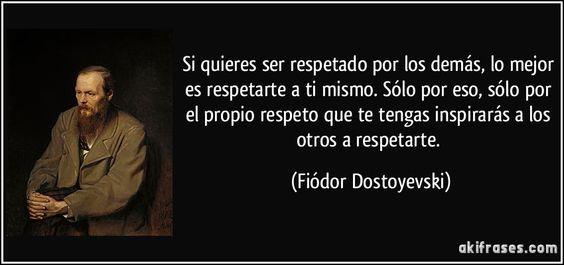 Si quieres ser respetado por los demás, lo mejor es respetarte a ti mismo. Sólo por eso, sólo por el propio respeto que te tengas inspirarás a los otros a respetarte. (Fiódor Dostoyevski)