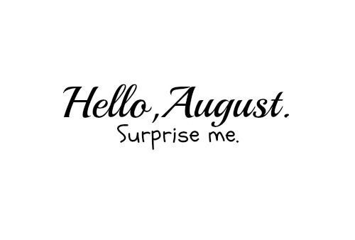 it's AUGUST !!! 97a495575339fca56154fdf52a639bed