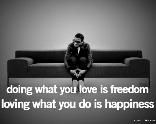 Doing what you love is freedom. Loving what you do is happiness.
