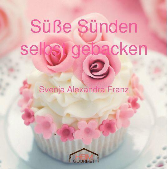 Süße Sünden selbst gebacken von Svenja Alexandra Franz