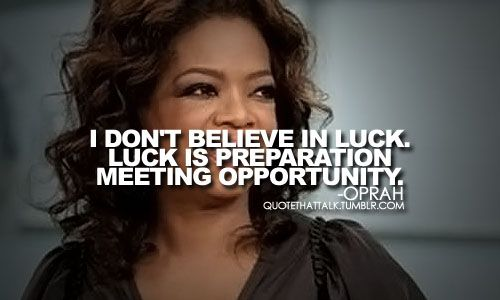 I don't believe in luck. Luck is preparation meeting opportunity. ~Oprah