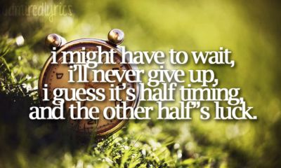 I Might Have To Wait, I'll Never Give Up, I Guess It's Half Timing And The Other Half Is Luck.