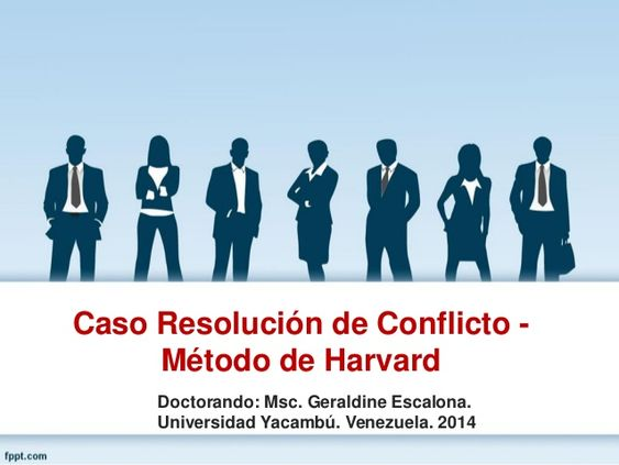 Caso Resolución de Conflicto - Método de Harvard Doctorando: Msc. Geraldine Escalona. Universidad Yacambú. Venezuela. 2014