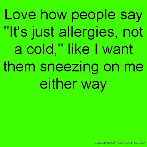 """Love how people say """"It's just allergies, not a cold,"""" like I want them sneezing on me either way"""